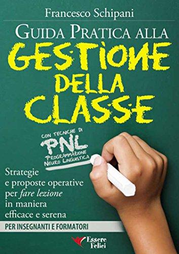 Guida pratica alla gestione della classe: Con tecniche di PNL - Strategie e proposte operative per fare lezione in maniera efficace e serena