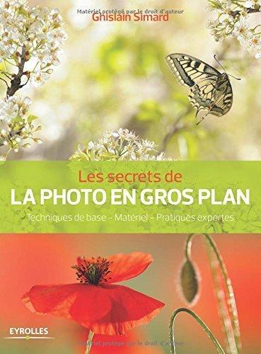 Les secrets de la photo en gros plan : Techniques de base, Matriel, Pratiques expertes de Ghislain Simard (5 mai 2014) Broch