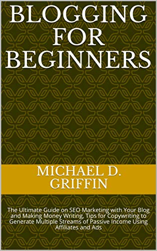 BLOGGING FOR BEGINNERS: The Ultimate Guide on SEO Marketing with Your Blog and Making Money Writing, Tips for Copywriting to Generate Multiple Streams ... Using Affiliates and Ads (English Edition)