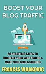 Boost Your Blog Traffic: 50 Strategic Steps To Increase Your Web Traffic And Make Your Blog A Success