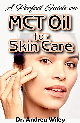 A perfect guide on MCT Oil for skin care: A complete account on what to know about and how to care for your skin; also how MCT Oil helps to improves your skin (English Edition) (Wiley Andrea)