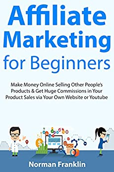 Affiliate Marketing for Beginners: Make Money Online Selling Other People's Products & Get Huge Commissions in Your Product Sales via Your Own Website or Youtube by [Franklin, Norman]