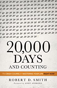 20,000 Days and Counting: The Crash Course For Mastering Your Life Right Now di [Smith, Robert D.]