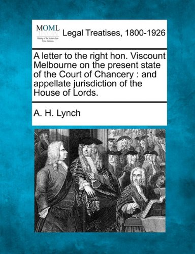 A letter to the right hon. Viscount Melbourne on the present state of the Court of Chancery: and appellate jurisdiction of the House of Lords. por A. H. Lynch