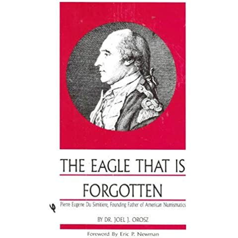 The Eagle That is Forgotten: Pierre Eugene Du Simitiere, Founding Father of American Numismatics by Joel J. Orosz (1988-08-02)