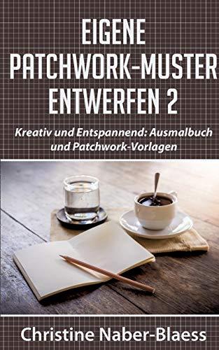 Eigene Patchwork-Muster entwerfen 2: Kreativ und Entspannend: Ausmalbuch und Patchwork-Vorlagen (DIY-Book: Patchwork und Quilten - Muster und Blöcke erstellen)