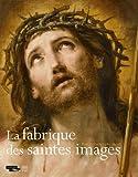 La fabrique des saintes images - Rome-Paris 1580-1660