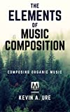 #2: The Elements of Music Composition: Organic Music Composition (Composing Music Book 1)
