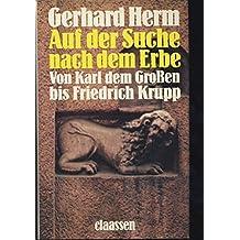 Auf der Suche nach dem Erbe : von Karl d. Grossen bis Friedrich Krupp.