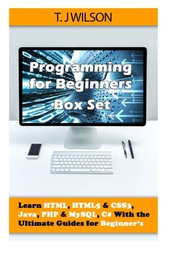 Programming For Beginner's Box Set: Learn HTML, HTML5 & CSS3, Java, PHP & MySQL, C# With the Ultimate Guides For Beginner's by T. J Wilson (2015-07-15) par T. J Wilson