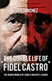The Double Life of Fidel Castro: The Hidden World of Cuba's Greatest Leader