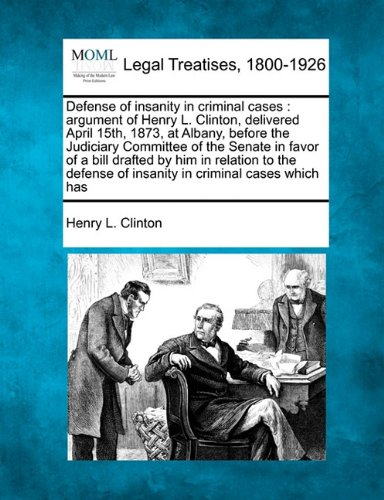 Defense of insanity in criminal cases: argument of Henry L. Clinton, delivered April 15th, 1873, at Albany, before the Judiciary Committee of the ... of insanity in criminal cases which has por Henry L. Clinton