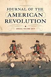 Journal of the American Revolution: Annual Volume 2017 (Journal of the American Revolution Books)