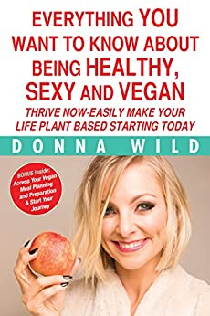 Everything You Want to know about being Healthy, Sexy and Vegan: Thrive Now - Easily Make Your Life Plant Based Starting Today by [Wild, Donna]