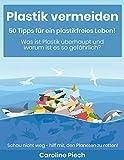 Plastik vermeiden - 50 Tipps für ein plastikfreies Leben: Was ist Plastik überhaupt und warum ist es so gefährlich?
