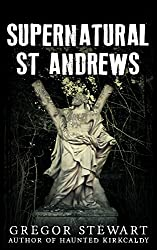 Supernatural St Andrews: A Guide to the Town's Dark History, Ghosts and Ghouls (Haunted Explorer Book 1)