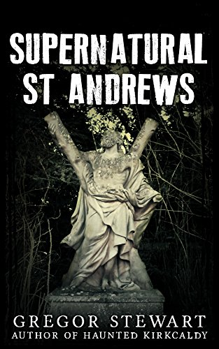 Supernatural St Andrews: A Guide to the Town's Dark History, Ghosts and Ghouls (Haunted Explorer Book 1) (English Edition)