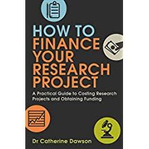 How To Finance Your Research Project: A Practical Guide to Costing Research Projects and Obtaining Funding