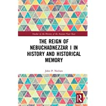 The Reign of Nebuchadnezzar I in History and Historical Memory (Studies in the History of the Ancient Near East)