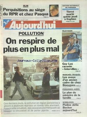AUJOURD'HUI [No 15813] du 07/07/1995 - HLM - PERQUISITIONS AU SIEGE DU RPR ET CHEZ PASQUA - POLLUTION - ON RESPIRE DE PLUS EN PLUS MAL - TELE - GUY LUX RACONTE INTERVILLES - MARCHES TRUQUES - LES AVEUX D'UN ANCIEN CADRE DE CHEZ BOUYGUES - PERSONNES AGEES - LE PLAN DU MINISTRE DE LA FAMILLE - WIMBLEDON - PIOLINE DEFIE BECKER