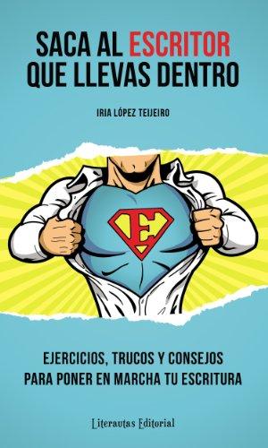 Saca al ESCRITOR que llevas dentro (Ejercicios, trucos y consejos para poner en marcha tu escritura) por Iria López Teijeiro
