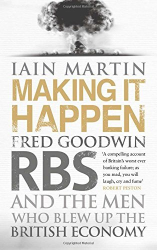 making-it-happen-fred-goodwin-rbs-and-the-men-who-blew-up-the-british-economy-by-iain-martin-12-sep-