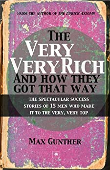 The Very, Very Rich and How They Got That Way: The spectacular success stories of 15 men who made it to the very, very top par [Max, Gunther]