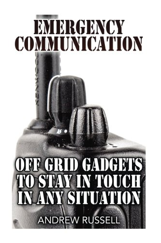 Emergency Communication: Off Grid Gadgets To Stay In Touch In Any Situation: (Survival Communication, Prepping) (Self Reliance)