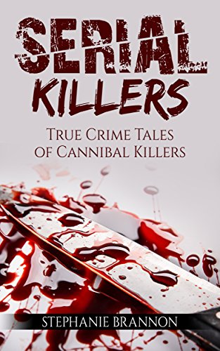 Serial Killers: True Crime Tales of Cannibal Killers (English Edition)