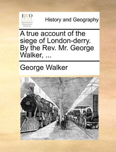 A true account of the siege of London-derry. By the Rev. Mr. George Walker, ...