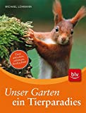 Unser Garten - ein Tierparadies: Tiere anlocken, schützen, beobachten