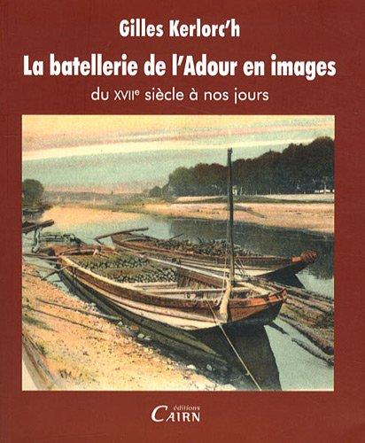 La batellerie de l'Adour en images, du XVIIe sicle  nos jours