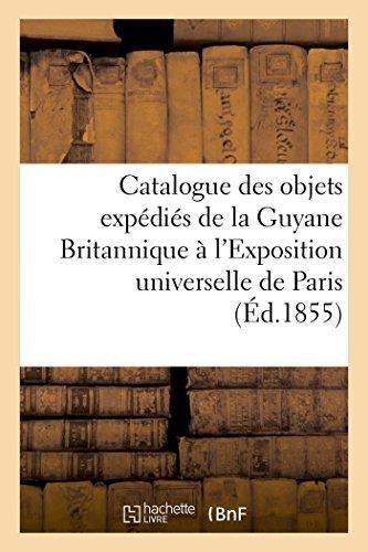 Catalogue des objets expédiés de la Guyane Britannique à l'Exposition universelle de Paris,: en 1855. Imprimé par le comité exécutif de la