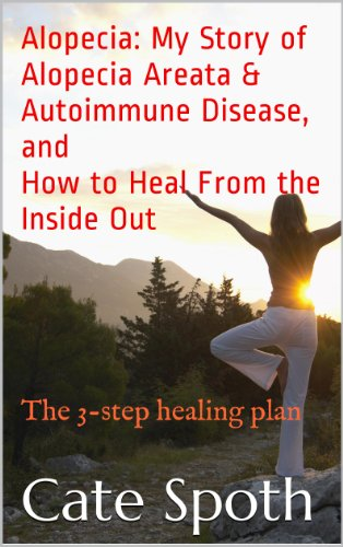 ALOPECIA: MY STORY OF ALOPECIA AREATA & AUTOIMMUNE DISEASE, AND HOW TO HEAL FROM THE INSIDE OUT: The 3-step healing plan (English Edition)