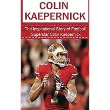 Colin Kaepernick: The Inspirational Story of Football Superstar Colin Kaepernick (Colin Kaepernick Unauthorized Biography, San Francisco 49ers, University of Nevada-Reno, NFL Books)