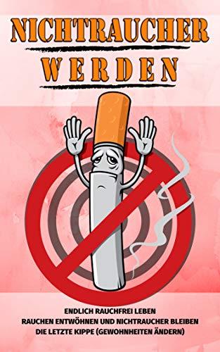 Nichtraucher Werden:  Endlich Rauchfrei Leben Rauchen Entwöhnen und Nichtraucher bleiben Die letzte kippe  (Gewohnheiten ändern)