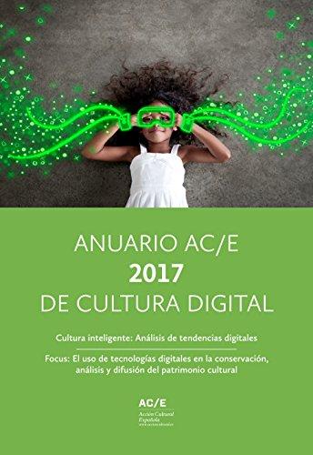 Anuario AC/E 2017 de Cultura Digital: Cultura inteligente: Análisis de tendencias digitales. Focus: el uso de tecnologías digitales en la conservación, análisis y difusión del patrimonio cultural