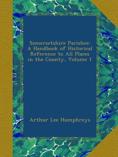 Somersetshire Parishes: A Handbook of Historical Reference to All Places in the County, Volume 1
