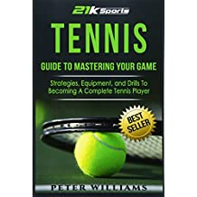Tennis: Guide to Mastering Your Game- Strategies, Equipment, and Drills To Becoming a Complete Tennis Player