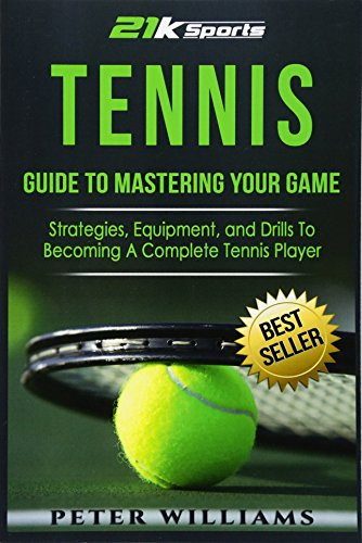 Tennis: Guide to Mastering Your Game- Strategies, Equipment, and Drills To Becoming a Complete Tennis Player por Peter Williams