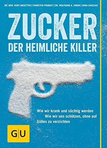 Zucker - Der heimliche Killer: Wie wir krank und süchtig werden. Wie wir uns schützen, ohne auf Süßes zu verzichten.
