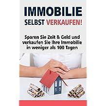 Immobilie selbst verkaufen!: Sparen Sie Zeit & Geld und verkaufen Sie Ihre Immobilie in weniger als 100 Tagen