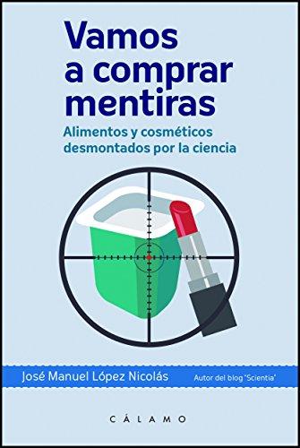 Vamos a comprar mentiras: Alimentos y cosméticos desmontados por la ciencia (Arca de Darwin) por José Manuel López Nicolás