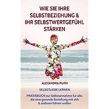 """SELBSTLIEBE LERNEN: Wie Sie Ihre Selbstbeziehung & Ihr Selbstwertgefühl stärken. PRAXISBUCH ZUR SELBSTANNAHME für alle, die eine gesunde Beziehung mit ... wollen. (""""FINDE & LIEBE DICH SELBST!"""")"""