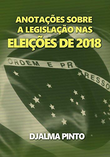ANOTAÇÕES SOBRE A  LEGISLAÇÃO NAS ELEIÇÕES DE 2018 (Portuguese Edition) por Djalma Pinto