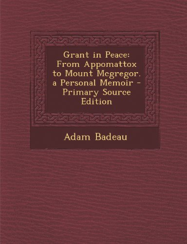 Grant in Peace: From Appomattox to Mount McGregor. a Personal Memoir - Primary Source Edition