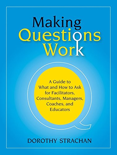 making-questions-work-a-guide-to-how-and-what-to-ask-for-facilitators-consultants-managers-coaches-a