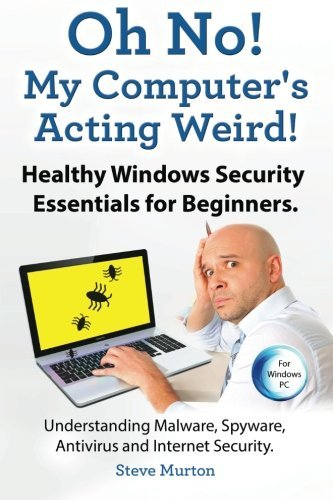 Healthy Windows Security Essentials for Beginners. Understanding Malware, Spyware, Antivirus and Internet Security.: Oh No! My Computer?s Acting Weird! by Steve Murton (14-Aug-2014) Paperback