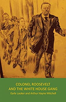Colonel Roosevelt and the White House Gang by [Looker, Earle, Mitchell, Arthur Hayne]