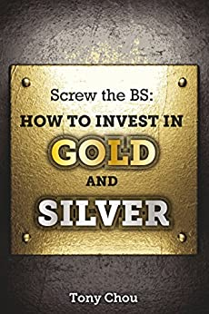 Screw the BS:  How to Invest in Gold and Silver (English Edition) von [Chou, Tony]